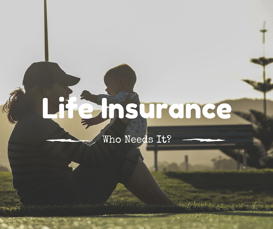 Life Insurance...Who Needs It?