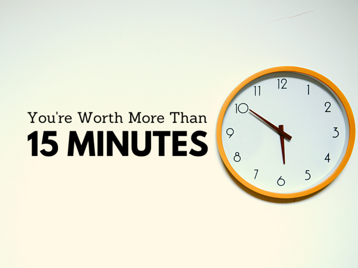 You're Worth More Than 15 Minutes